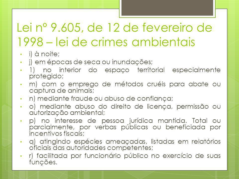 Lei nº 9.605, de 12 de fevereiro de 1998 – lei de crimes ambientais • i) à noite; • j) em épocas de seca ou inundações; • 1) no interior do espaço ter