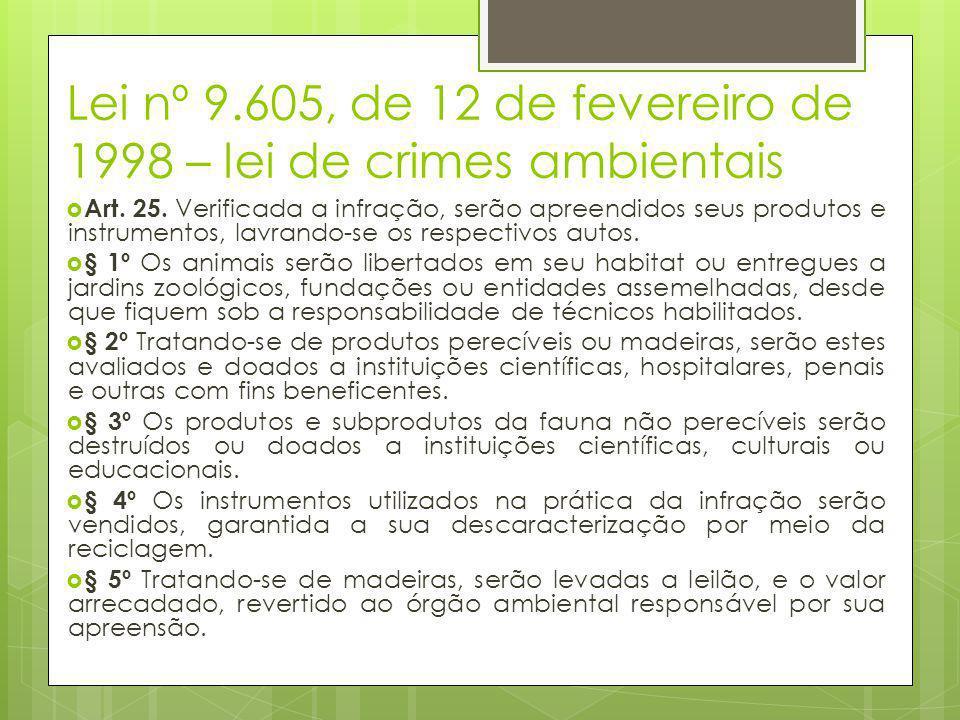 Lei nº 9.605, de 12 de fevereiro de 1998 – lei de crimes ambientais  Art. 25. Verificada a infração, serão apreendidos seus produtos e instrumentos,
