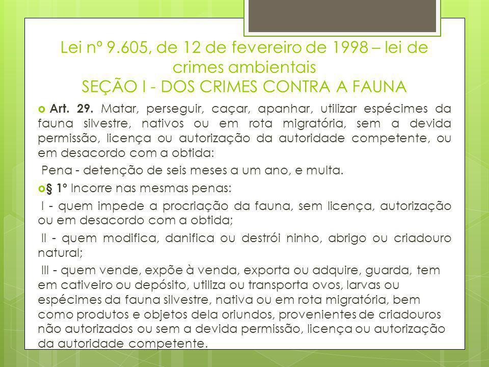 Lei nº 9.605, de 12 de fevereiro de 1998 – lei de crimes ambientais SEÇÃO I - DOS CRIMES CONTRA A FAUNA  Art. 29. Matar, perseguir, caçar, apanhar, u