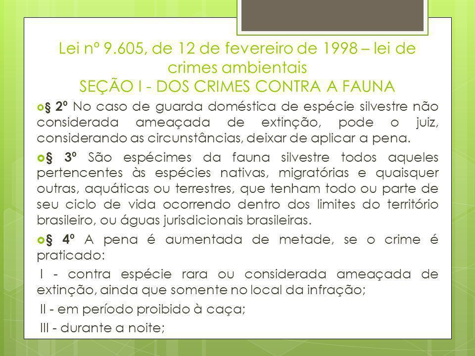 Lei nº 9.605, de 12 de fevereiro de 1998 – lei de crimes ambientais SEÇÃO I - DOS CRIMES CONTRA A FAUNA  § 2º No caso de guarda doméstica de espécie