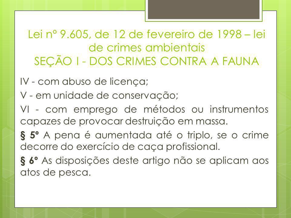 Lei nº 9.605, de 12 de fevereiro de 1998 – lei de crimes ambientais SEÇÃO I - DOS CRIMES CONTRA A FAUNA IV - com abuso de licença; V - em unidade de c