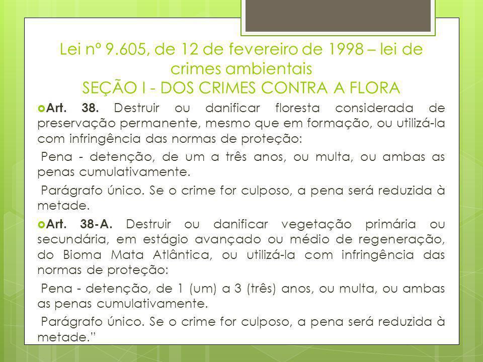 Lei nº 9.605, de 12 de fevereiro de 1998 – lei de crimes ambientais SEÇÃO I - DOS CRIMES CONTRA A FLORA  Art. 38. Destruir ou danificar floresta cons