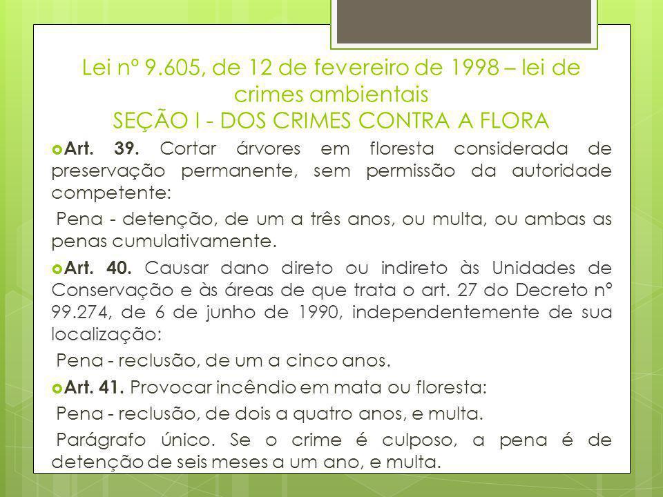 Lei nº 9.605, de 12 de fevereiro de 1998 – lei de crimes ambientais SEÇÃO I - DOS CRIMES CONTRA A FLORA  Art. 39. Cortar árvores em floresta consider