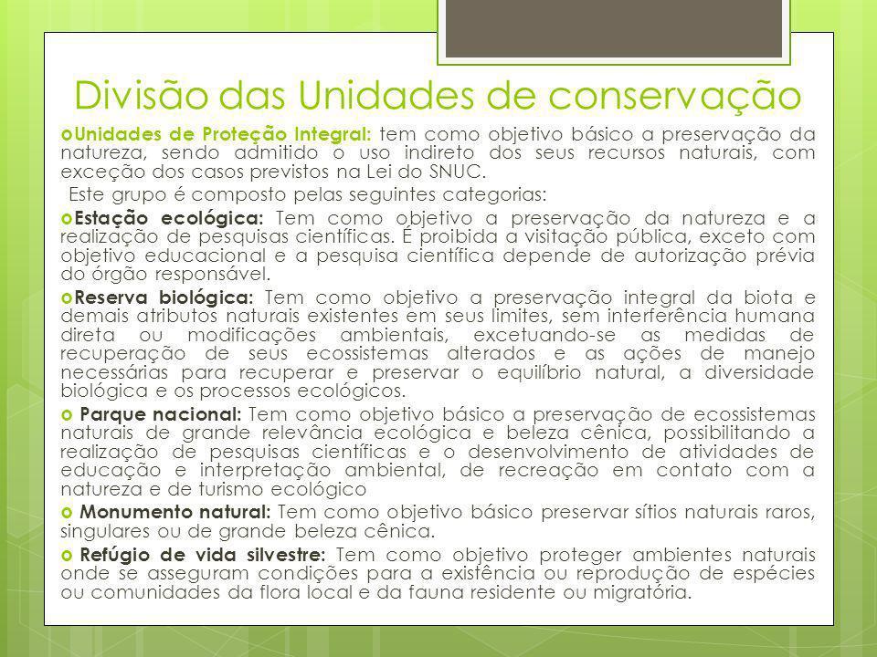 Divisão das Unidades de conservação  Unidades de Proteção Integral: tem como objetivo básico a preservação da natureza, sendo admitido o uso indireto