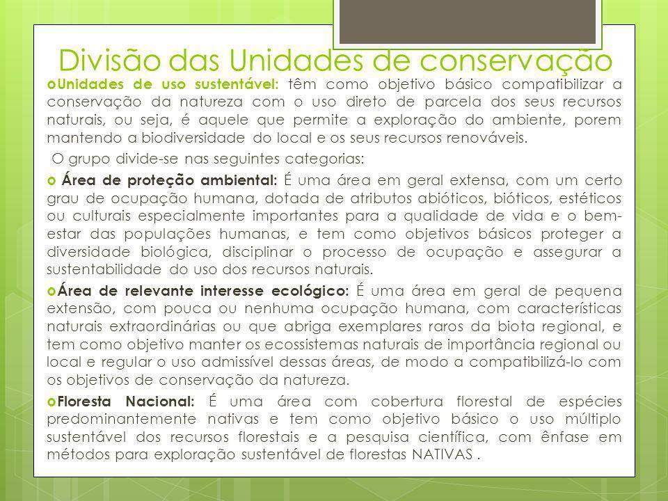 Divisão das Unidades de conservação  Unidades de uso sustentável: têm como objetivo básico compatibilizar a conservação da natureza com o uso direto
