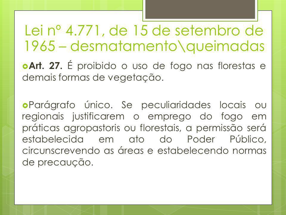 Lei nº 4.771, de 15 de setembro de 1965 – desmatamento\queimadas  Art. 27. É proibido o uso de fogo nas florestas e demais formas de vegetação.  Par
