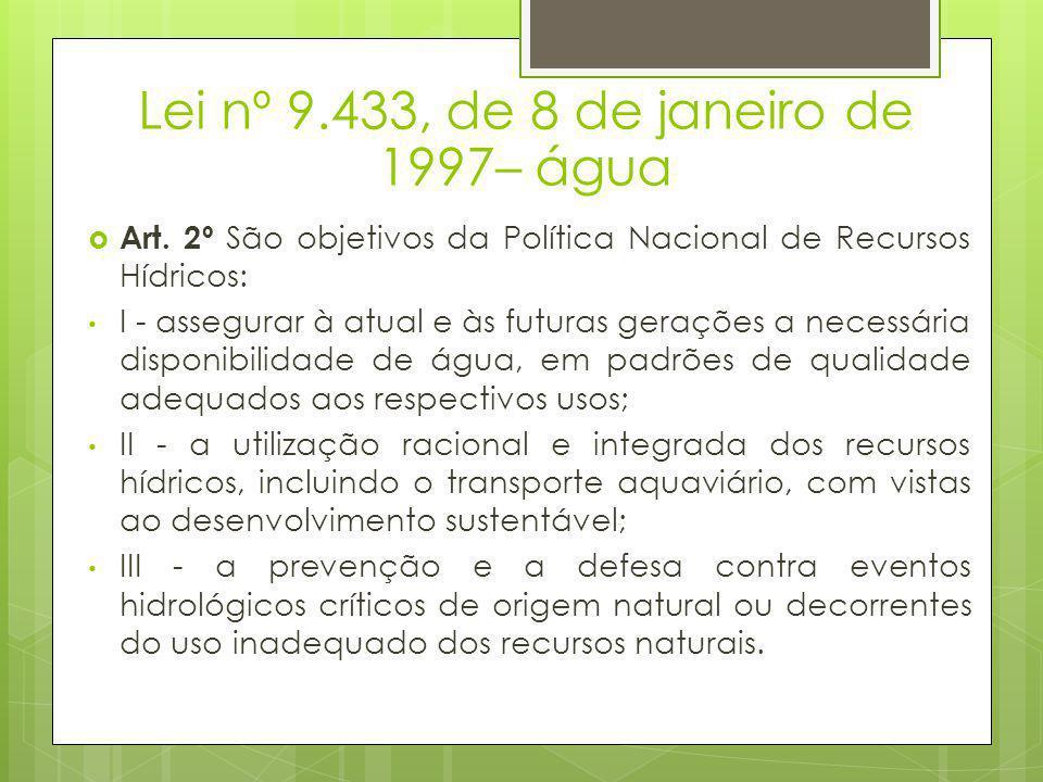Lei nº 9.433, de 8 de janeiro de 1997– água  Art. 2º São objetivos da Política Nacional de Recursos Hídricos: • I - assegurar à atual e às futuras ge