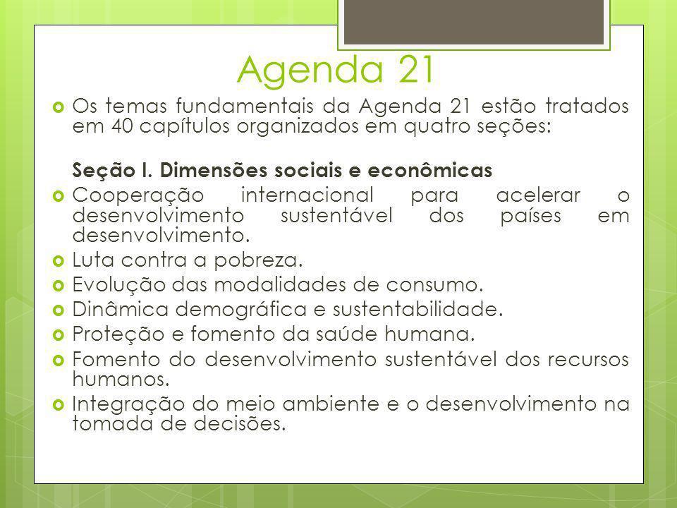 Agenda 21  Os temas fundamentais da Agenda 21 estão tratados em 40 capítulos organizados em quatro seções: Seção I. Dimensões sociais e econômicas 