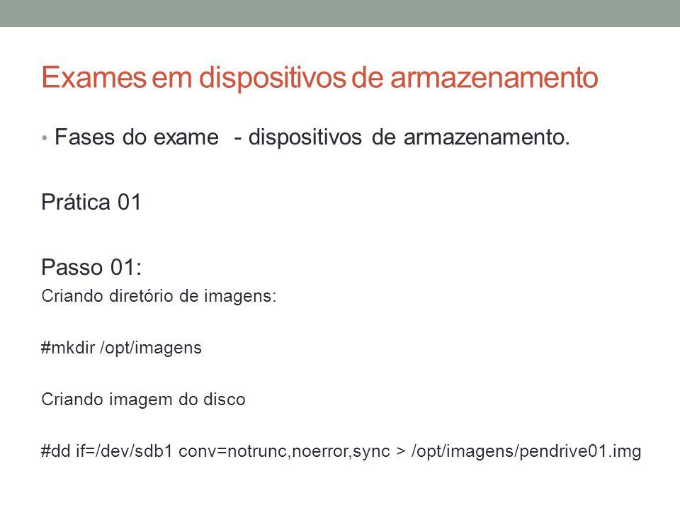 Exames em dispositivos de armazenamento • Fases do exame - dispositivos de armazenamento. Prática 01 Passo 01: Criando diretório de imagens: #mkdir /o