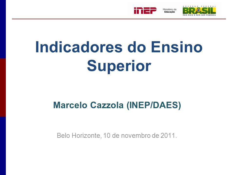 Indicadores do Ensino Superior Marcelo Cazzola (INEP/DAES) Belo Horizonte, 10 de novembro de 2011.