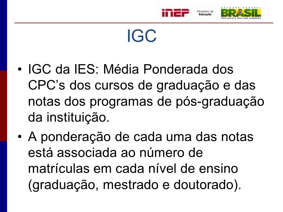 IGC •IGC da IES: Média Ponderada dos CPC's dos cursos de graduação e das notas dos programas de pós-graduação da instituição. •A ponderação de cada um