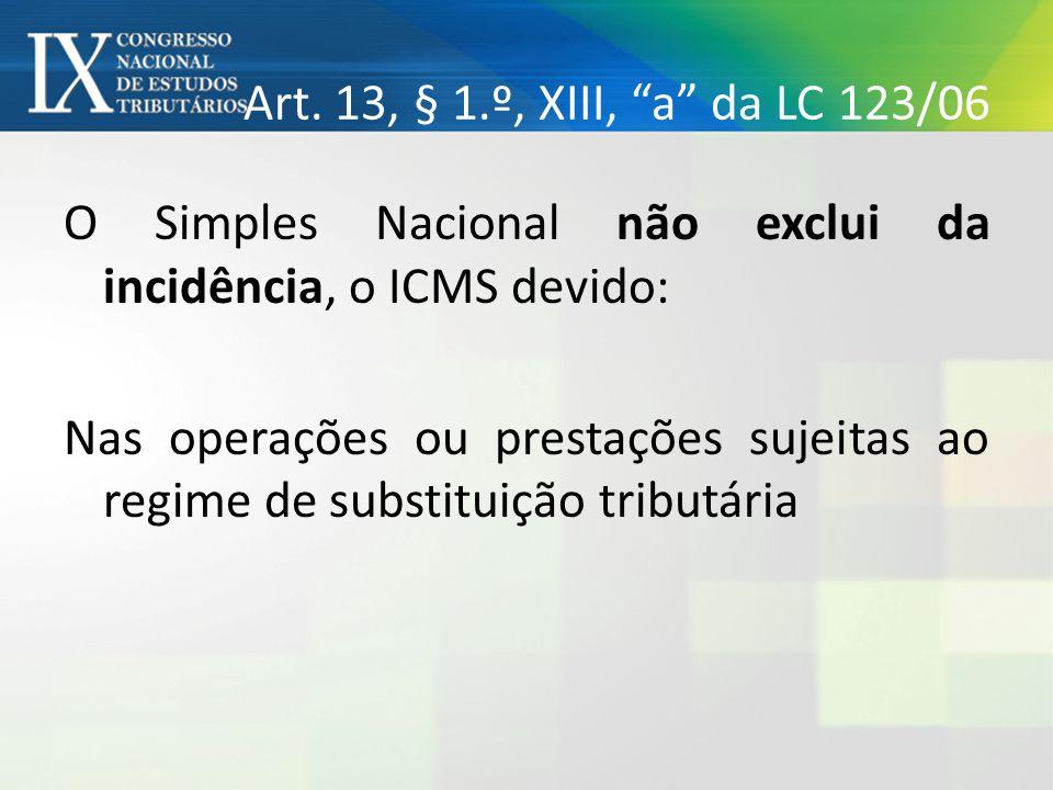 """Art. 13, § 1.º, XIII, """"a"""" da LC 123/06 O Simples Nacional não exclui da incidência, o ICMS devido: Nas operações ou prestações sujeitas ao regime de s"""