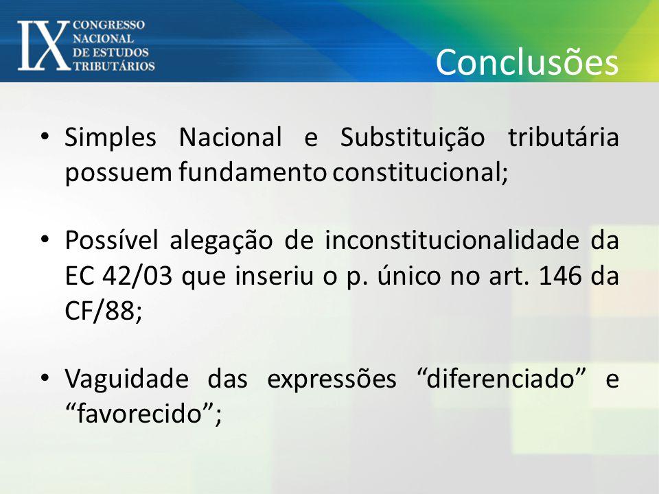 Conclusões • Simples Nacional e Substituição tributária possuem fundamento constitucional; • Possível alegação de inconstitucionalidade da EC 42/03 que inseriu o p.