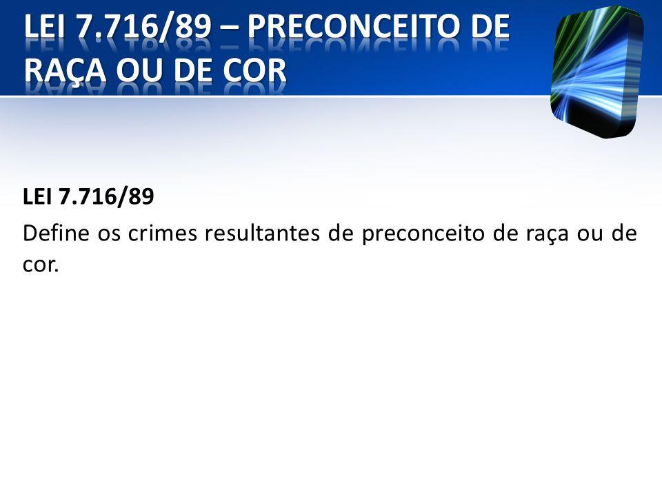 LEI 7.716/89 Define os crimes resultantes de preconceito de raça ou de cor.