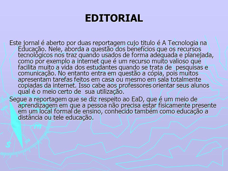 EDITORIAL Este jornal é aberto por duas reportagem cujo titulo é A Tecnologia na Educação. Nele, aborda a questão dos benefícios que os recursos tecno