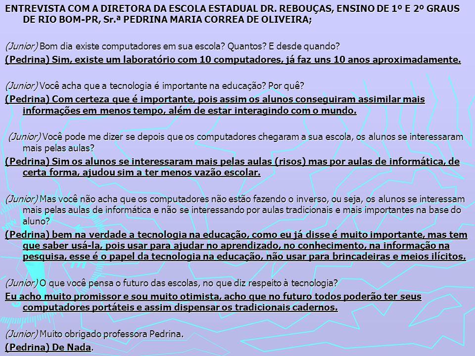 ENTREVISTA COM A DIRETORA DA ESCOLA ESTADUAL DR. REBOUÇAS, ENSINO DE 1º E 2º GRAUS DE RIO BOM-PR, Sr.ª PEDRINA MARIA CORREA DE OLIVEIRA; (Junior) Bom