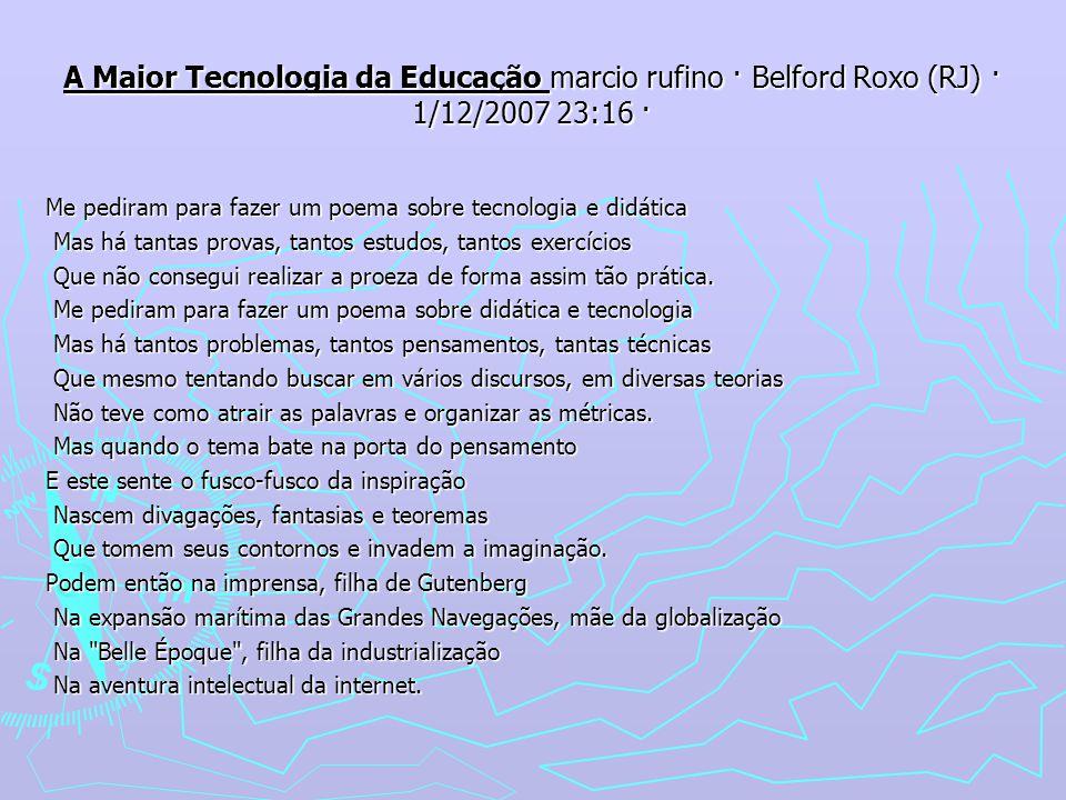 A Maior Tecnologia da Educação marcio rufino · Belford Roxo (RJ) · 1/12/2007 23:16 · Me pediram para fazer um poema sobre tecnologia e didática Mas há