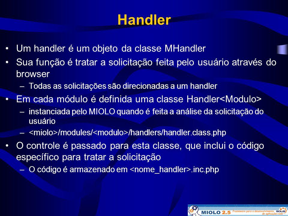 Handler •Um handler é um objeto da classe MHandler •Sua função é tratar a solicitação feita pelo usuário através do browser –Todas as solicitações são