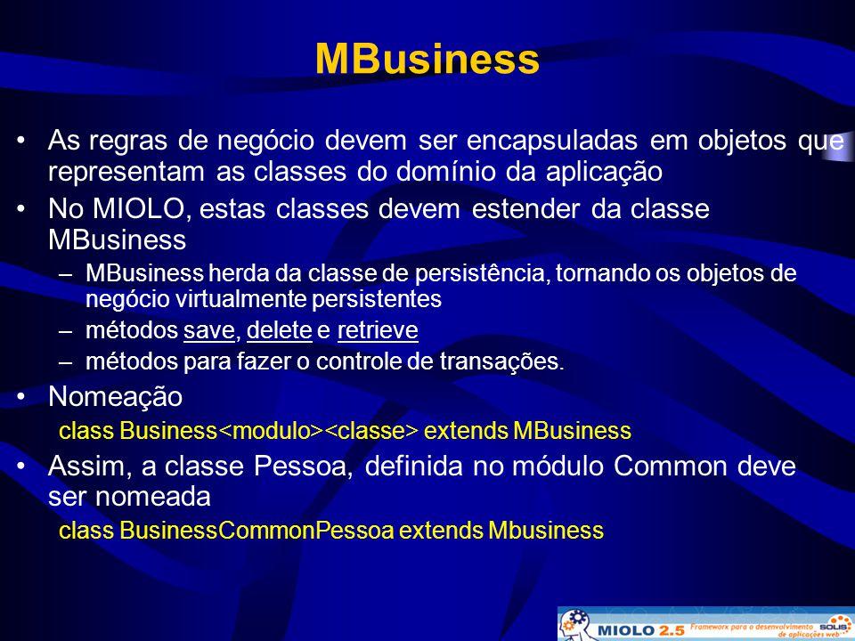 MBusiness •As regras de negócio devem ser encapsuladas em objetos que representam as classes do domínio da aplicação •No MIOLO, estas classes devem es