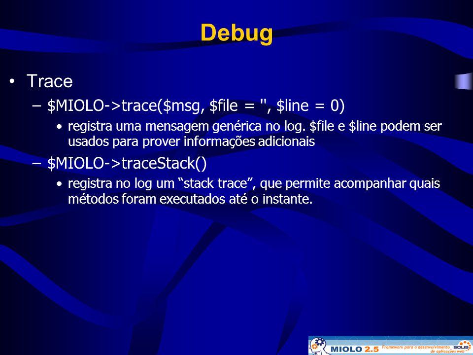 Debug •Trace –$MIOLO->trace($msg, $file = '', $line = 0) •registra uma mensagem genérica no log. $file e $line podem ser usados para prover informaçõe