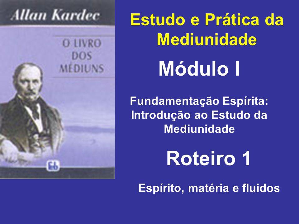 Estudo e Prática da Mediunidade Módulo I Roteiro 1 Fundamentação Espírita: Introdução ao Estudo da Mediunidade Espírito, matéria e fluidos