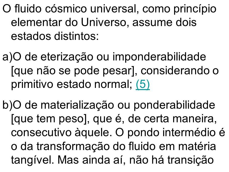 O fluido cósmico universal, como princípio elementar do Universo, assume dois estados distintos: a)O de eterização ou imponderabilidade [que não se po