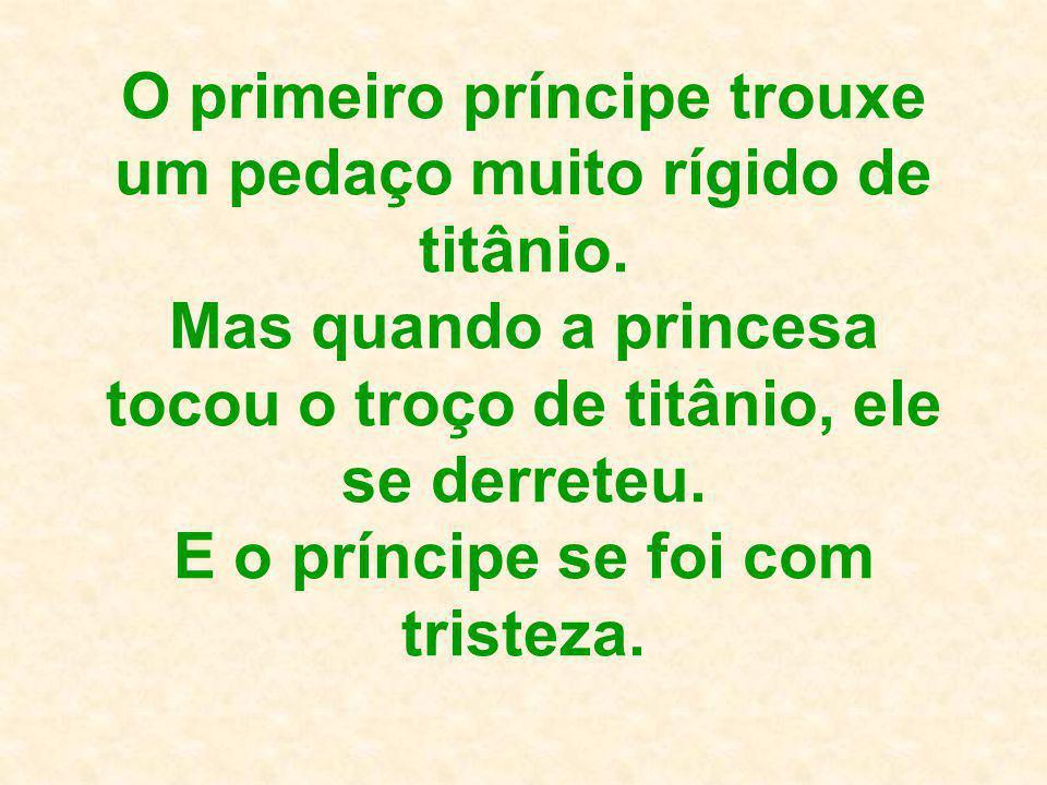 O primeiro príncipe trouxe um pedaço muito rígido de titânio. Mas quando a princesa tocou o troço de titânio, ele se derreteu. E o príncipe se foi com
