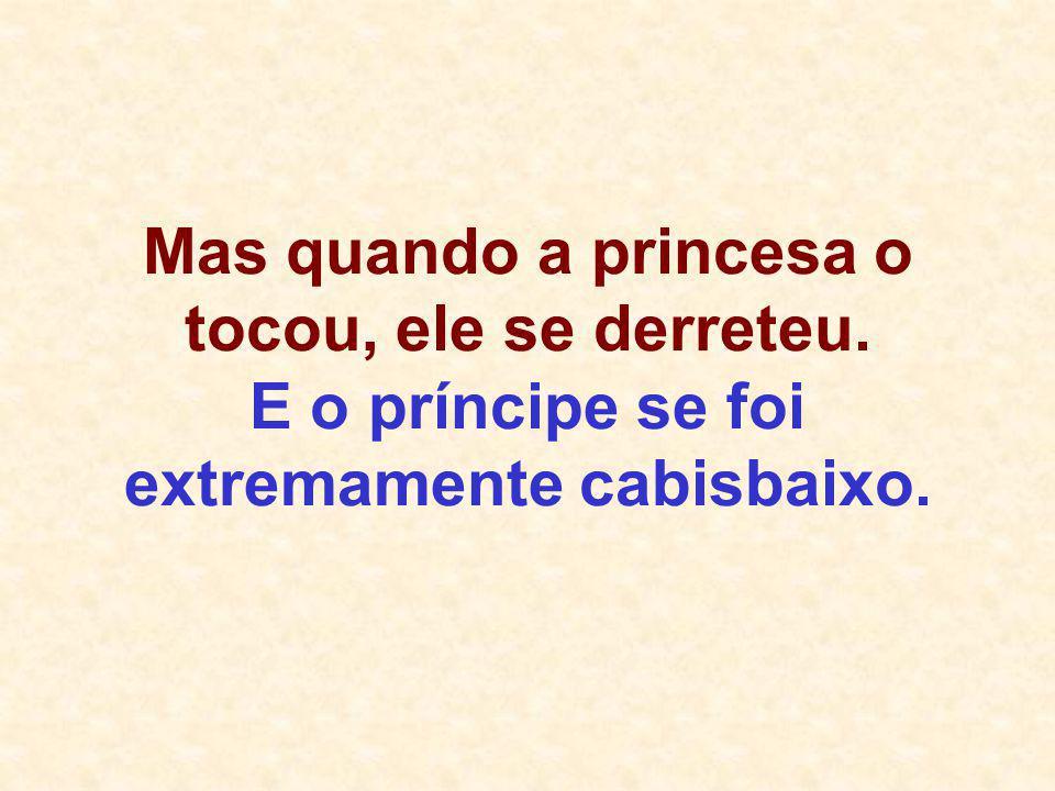 Mas quando a princesa o tocou, ele se derreteu. E o príncipe se foi extremamente cabisbaixo.