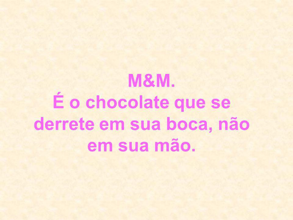 M&M. É o chocolate que se derrete em sua boca, não em sua mão.