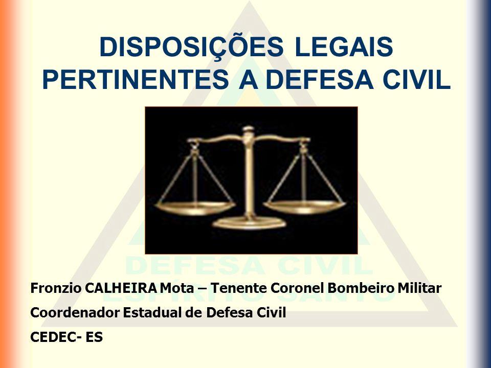 DISPOSIÇÕES LEGAIS PERTINENTES A DEFESA CIVIL Fronzio CALHEIRA Mota – Tenente Coronel Bombeiro Militar Coordenador Estadual de Defesa Civil CEDEC- ES