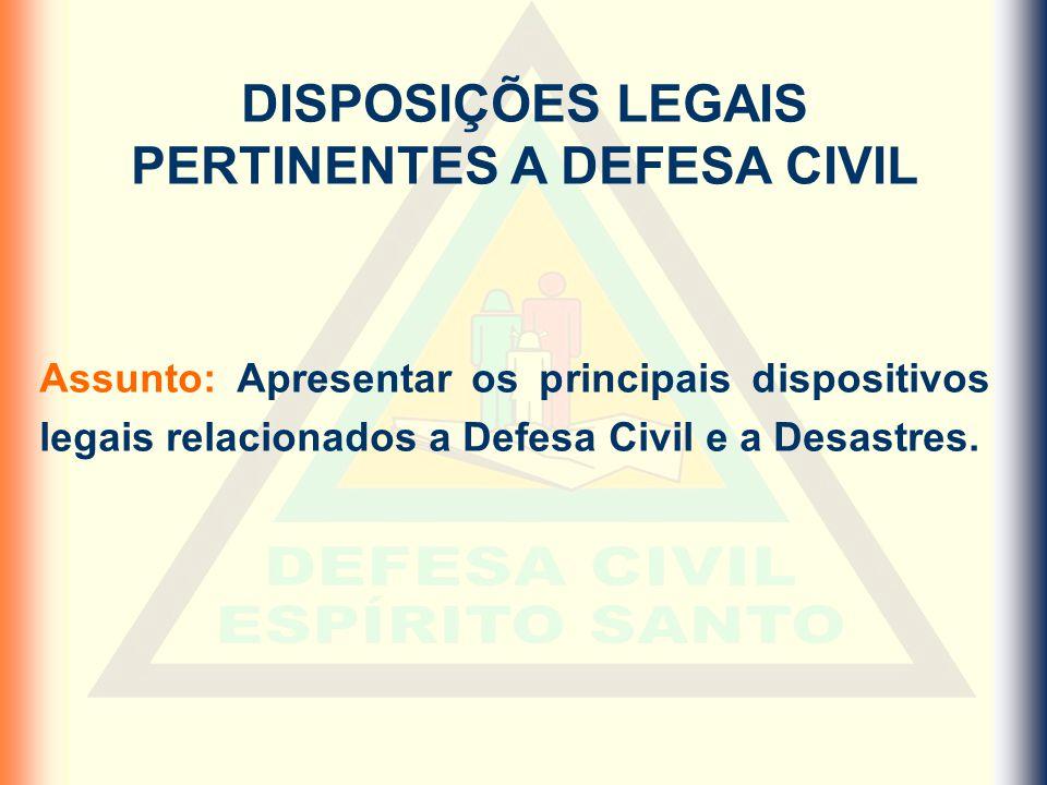 DISPOSIÇÕES LEGAIS PERTINENTES A DEFESA CIVIL Assunto: Apresentar os principais dispositivos legais relacionados a Defesa Civil e a Desastres.