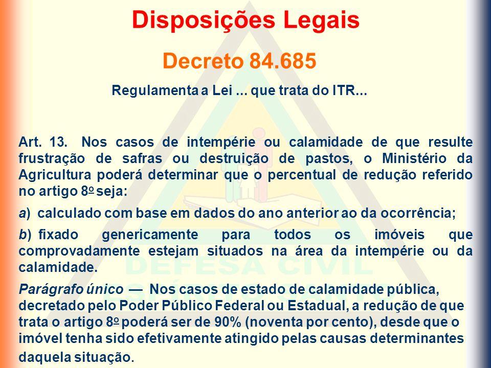 Decreto 84.685 Regulamenta a Lei... que trata do ITR... Art. 13. Nos casos de intempérie ou calamidade de que resulte frustração de safras ou destruiç