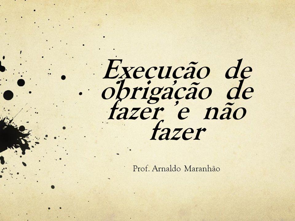 Execução de obrigação de fazer e não fazer Prof. Arnaldo Maranhão