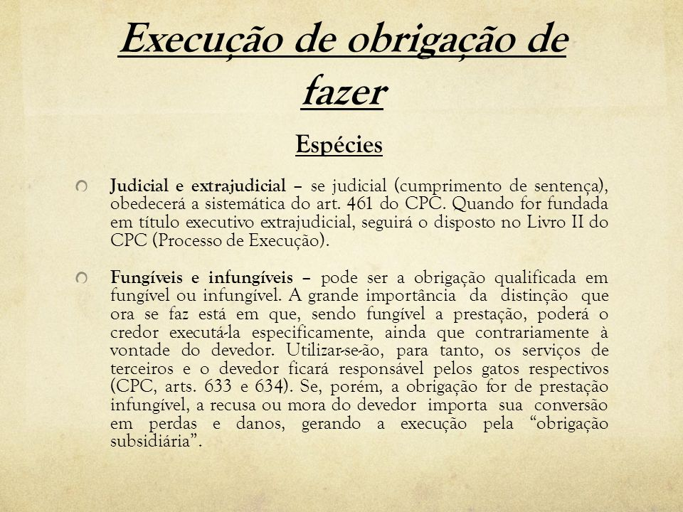 Execução de obrigação de fazer Espécies Judicial e extrajudicial – se judicial (cumprimento de sentença), obedecerá a sistemática do art. 461 do CPC.
