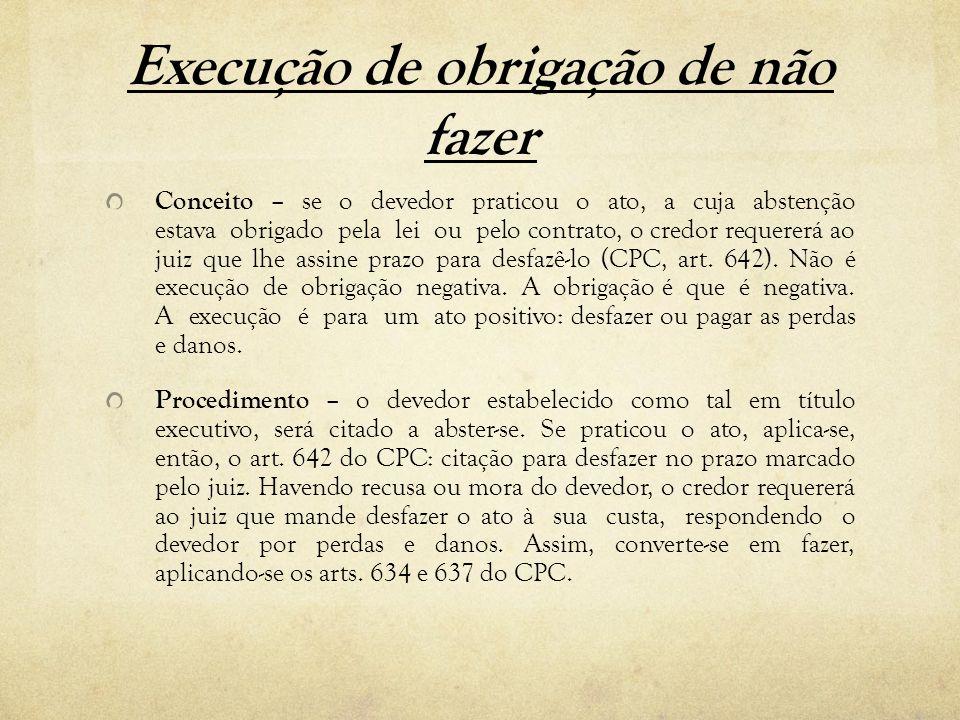 Execução de obrigação de não fazer Conceito – se o devedor praticou o ato, a cuja abstenção estava obrigado pela lei ou pelo contrato, o credor requer