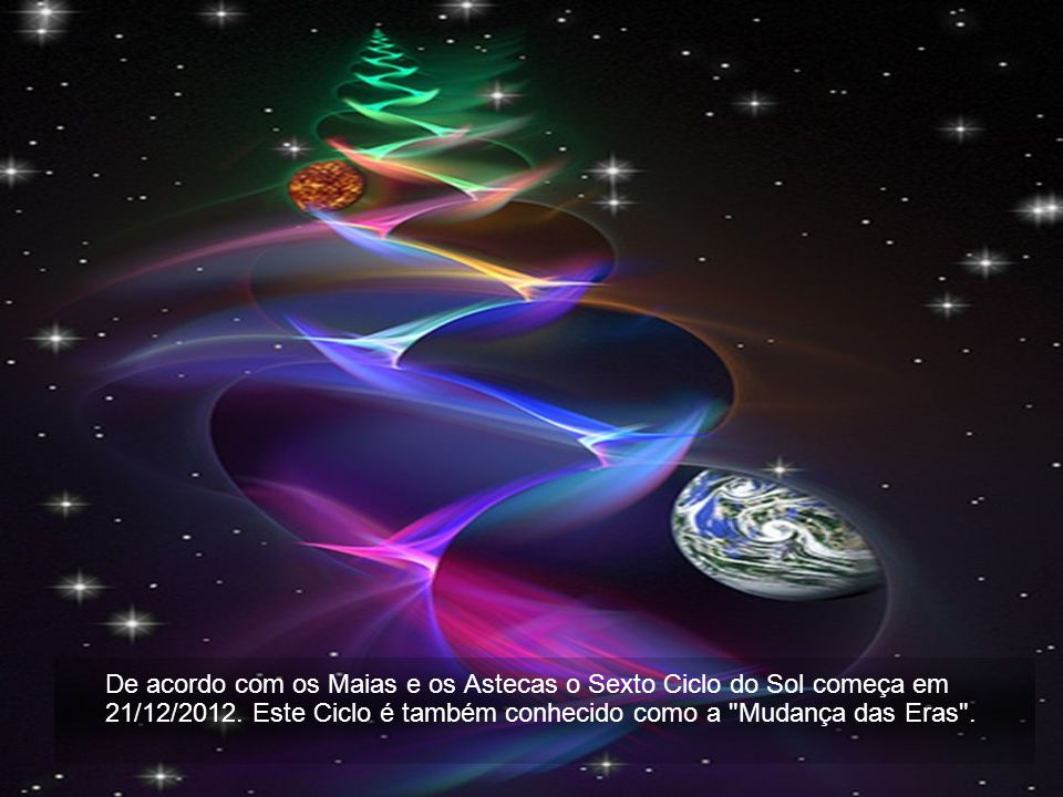 De acordo com os Maias e os Astecas o Sexto Ciclo do Sol começa em 21/12/2012.