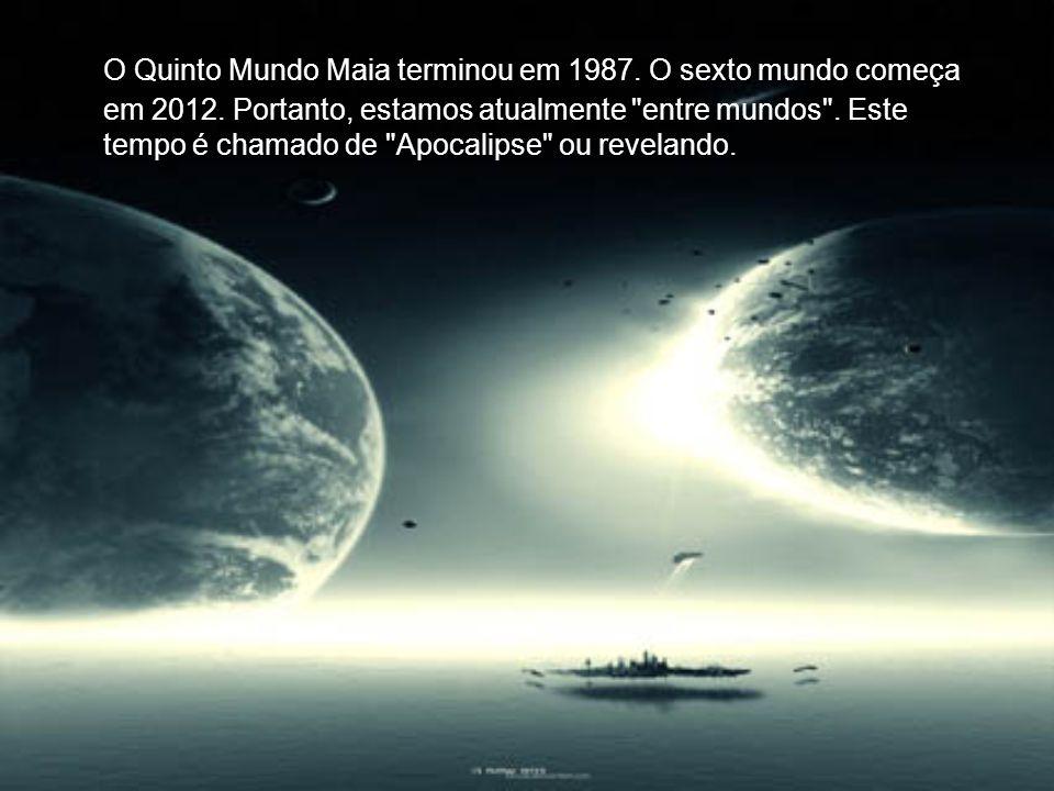 O Quinto Mundo Maia terminou em 1987.O sexto mundo começa em 2012.