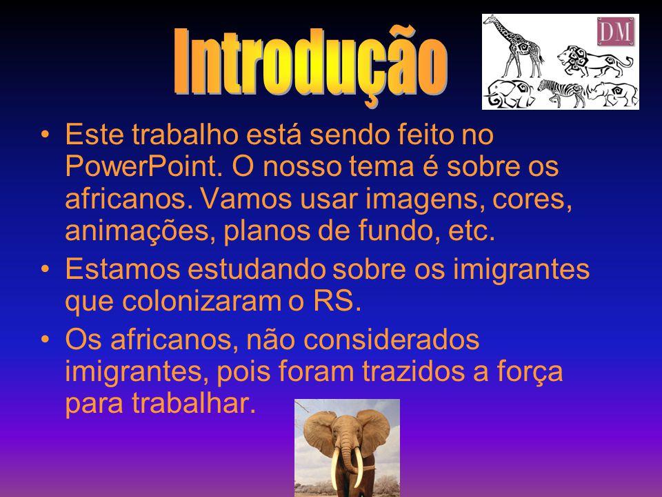 •E•Este trabalho está sendo feito no PowerPoint. O nosso tema é sobre os africanos. Vamos usar imagens, cores, animações, planos de fundo, etc. •E•Est