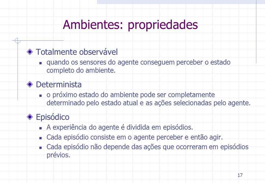 17 Ambientes: propriedades Totalmente observável  quando os sensores do agente conseguem perceber o estado completo do ambiente.