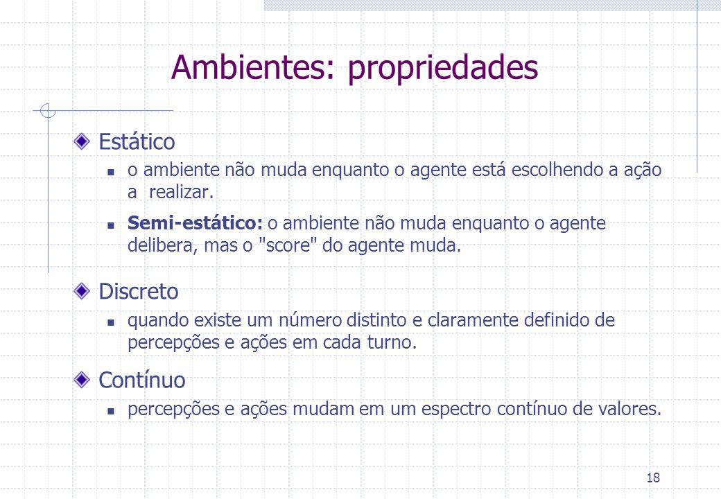 18 Ambientes: propriedades Estático  o ambiente não muda enquanto o agente está escolhendo a ação a realizar.