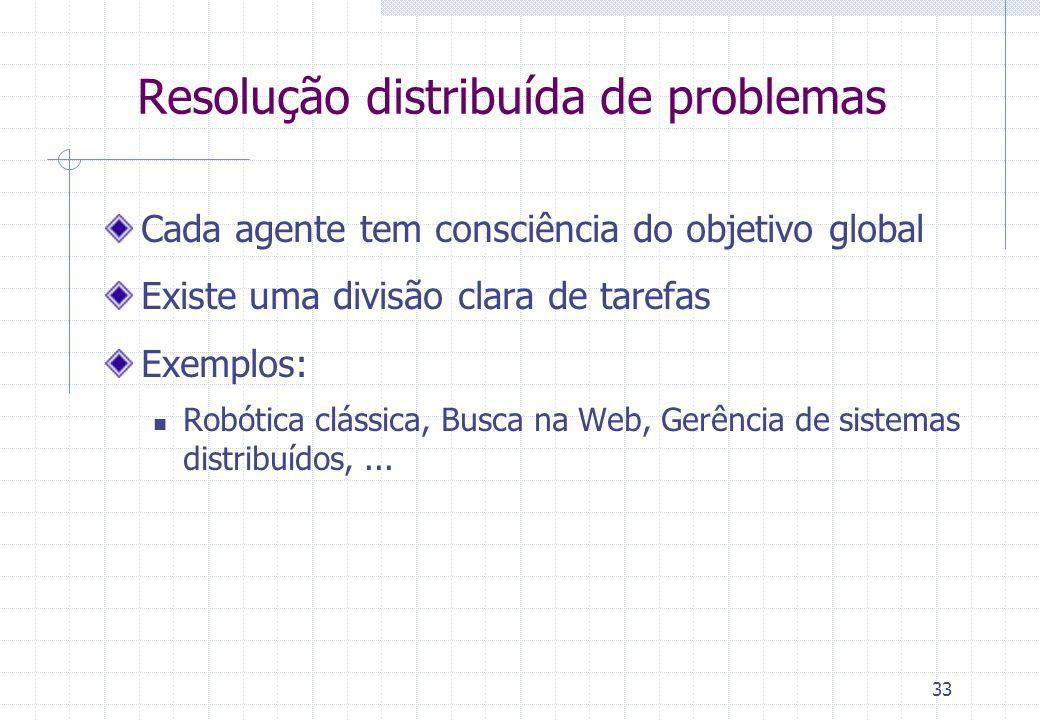 33 Resolução distribuída de problemas Cada agente tem consciência do objetivo global Existe uma divisão clara de tarefas Exemplos:  Robótica clássica, Busca na Web, Gerência de sistemas distribuídos,...