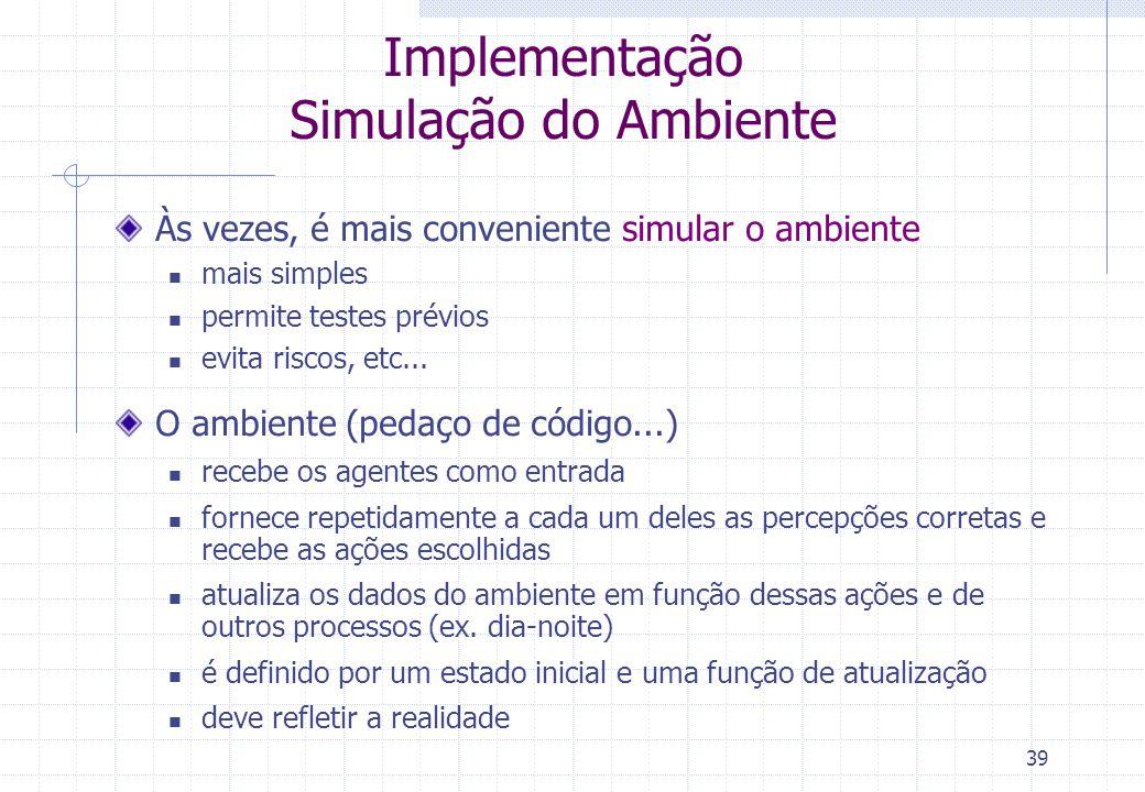 39 Implementação Simulação do Ambiente Às vezes, é mais conveniente simular o ambiente  mais simples  permite testes prévios  evita riscos, etc...