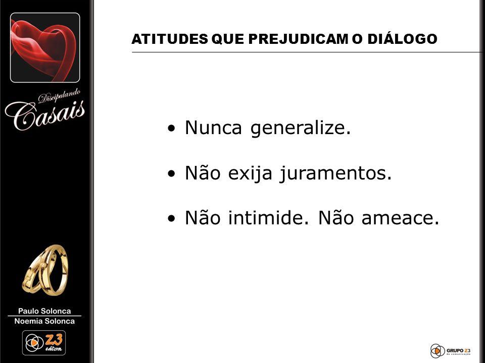 •Nunca generalize. •Não exija juramentos. •Não intimide. Não ameace. ATITUDES QUE PREJUDICAM O DIÁLOGO