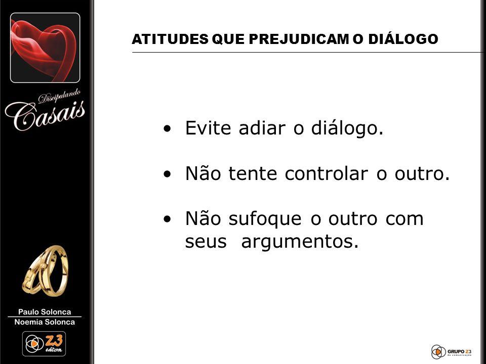 •Evite adiar o diálogo. •Não tente controlar o outro. •Não sufoque o outro com seus argumentos. ATITUDES QUE PREJUDICAM O DIÁLOGO