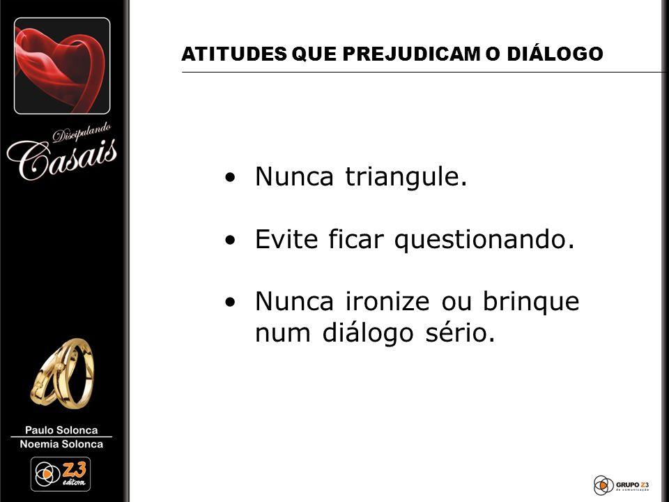 •Nunca triangule. •Evite ficar questionando. •Nunca ironize ou brinque num diálogo sério. ATITUDES QUE PREJUDICAM O DIÁLOGO
