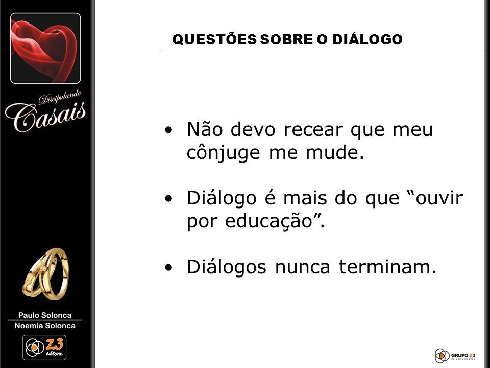 """•Não devo recear que meu cônjuge me mude. •Diálogo é mais do que """"ouvir por educação"""". •Diálogos nunca terminam. QUESTÕES SOBRE O DIÁLOGO"""
