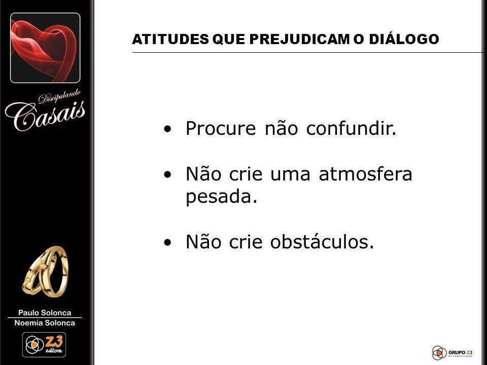 •Procure não confundir. •Não crie uma atmosfera pesada. •Não crie obstáculos. ATITUDES QUE PREJUDICAM O DIÁLOGO