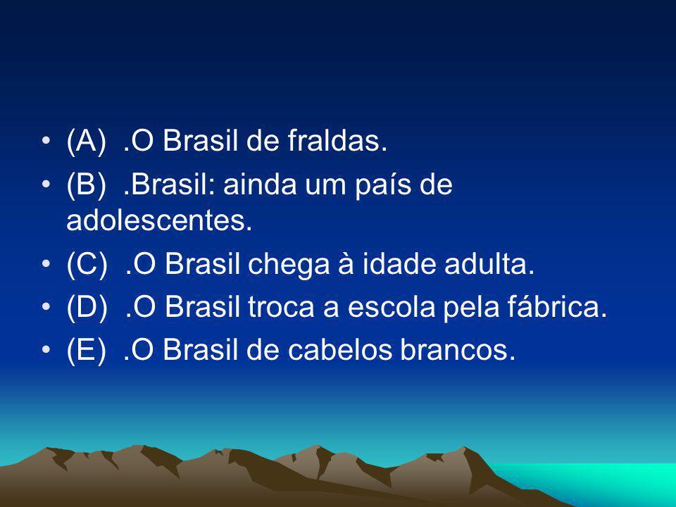 •(A).O Brasil de fraldas. •(B).Brasil: ainda um país de adolescentes. •(C).O Brasil chega à idade adulta. •(D).O Brasil troca a escola pela fábrica. •