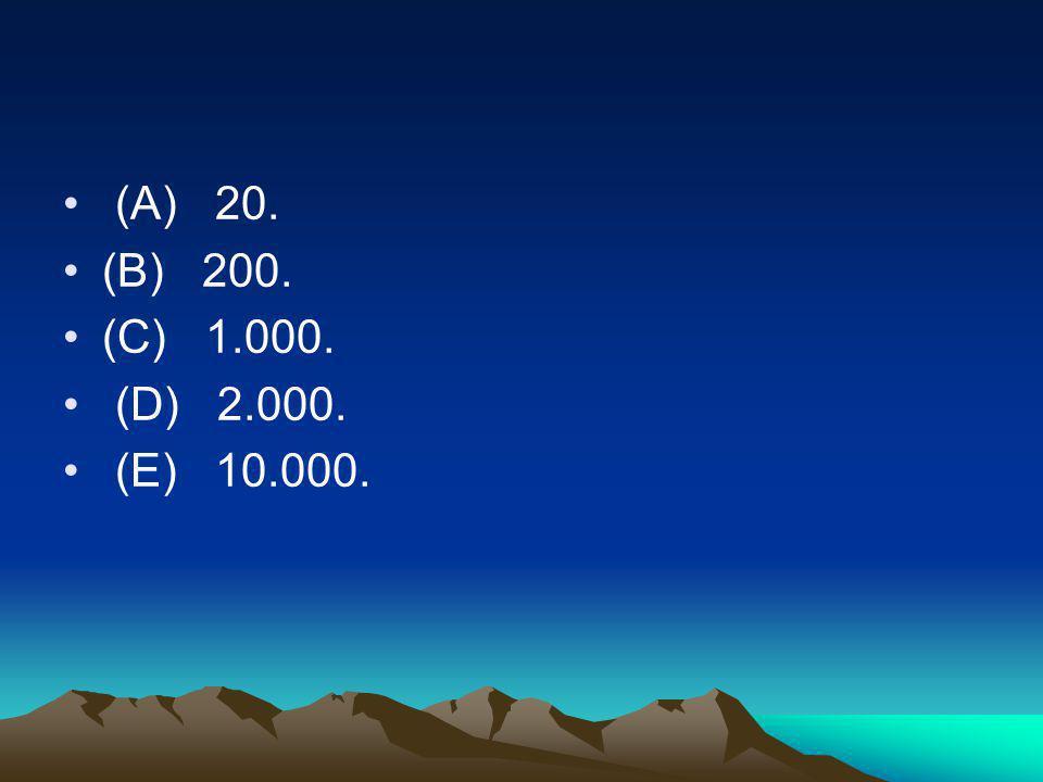• (A) 20. •(B) 200. •(C) 1.000. • (D) 2.000. • (E) 10.000.