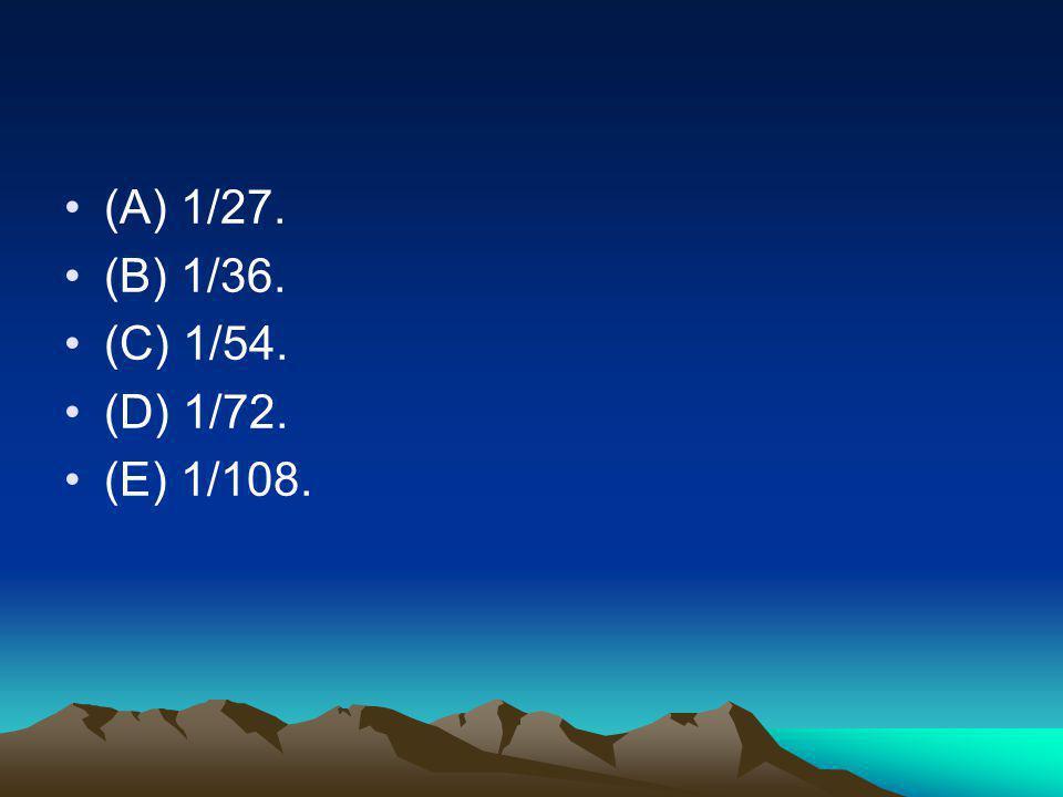 •(A) 1/27. •(B) 1/36. •(C) 1/54. •(D) 1/72. •(E) 1/108.